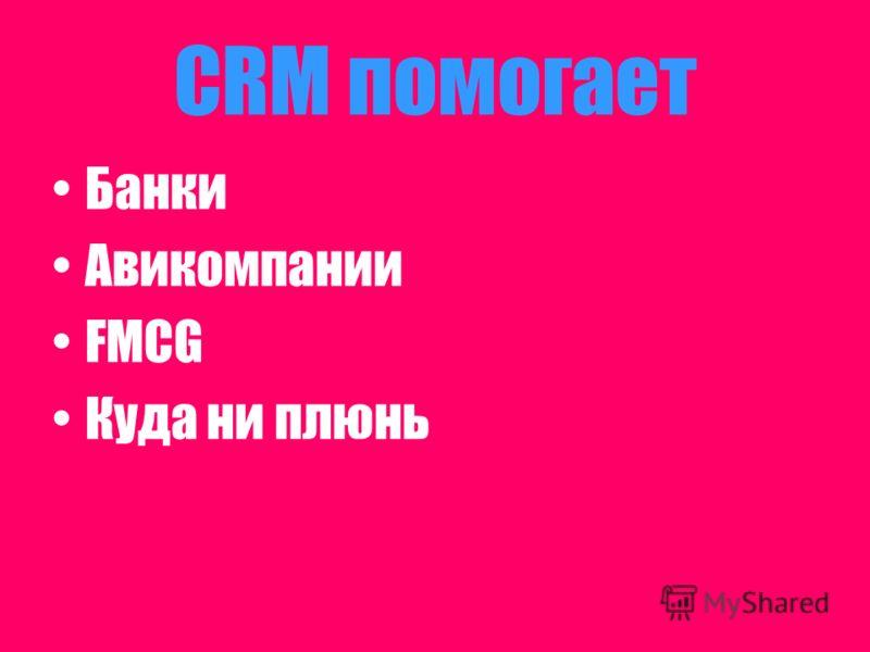 CRM помогает Банки Авикомпании FMCG Куда ни плюнь
