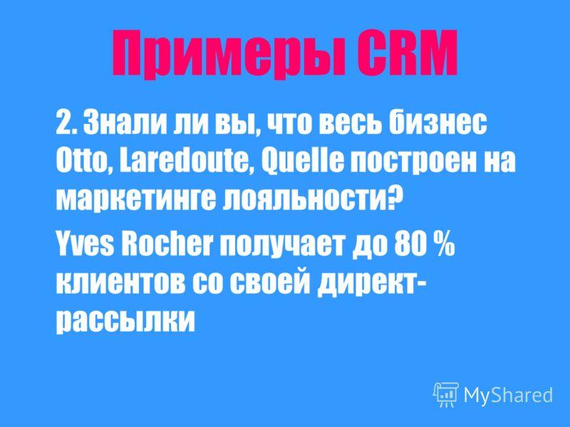 Примеры CRM 2. Знали ли вы, что весь бизнес Otto, Laredoute, Quelle построен на маркетинге лояльности? Yves Rocher получает до 80 % клиентов со своей директ- рассылки
