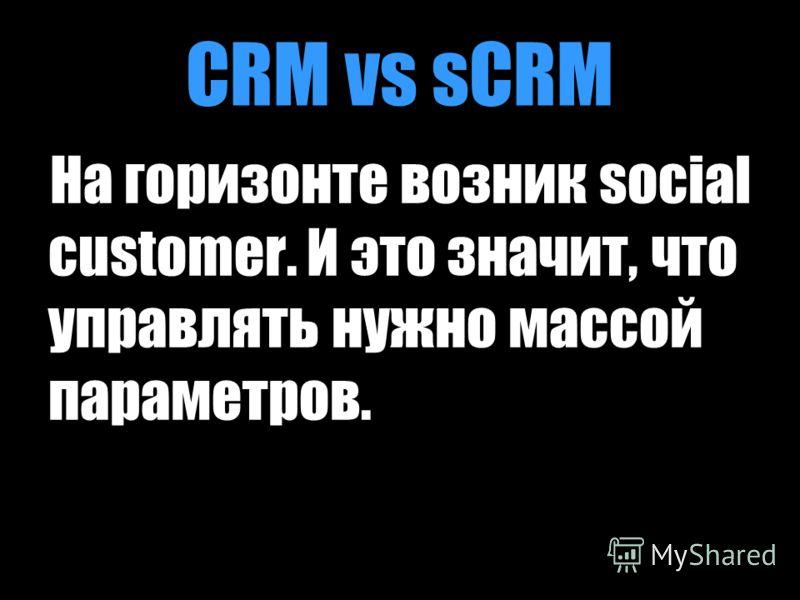 CRM vs sCRM На горизонте возник social customer. И это значит, что управлять нужно массой параметров.