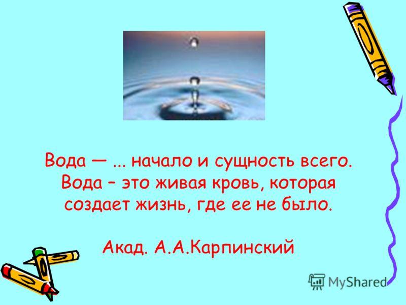Вода... начало и сущность всего. Вода – это живая кровь, которая создает жизнь, где ее не было. Акад. А.А.Карпинский