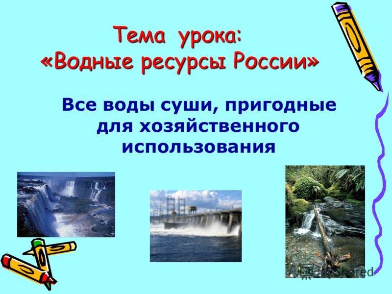 Все воды суши, пригодные для хозяйственного использования Тема урока: «Водные ресурсы России»
