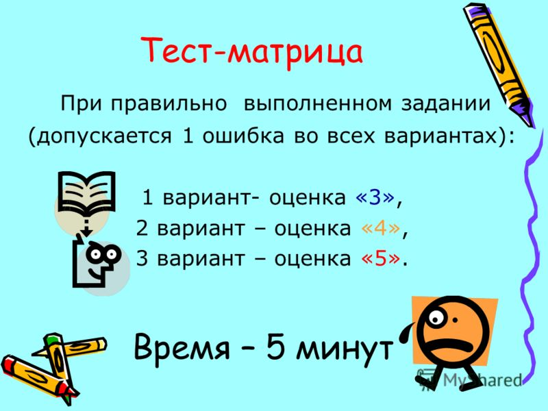 Тест-матрица При правильно выполненном задании (допускается 1 ошибка во всех вариантах): 1 вариант- оценка «3», 2 вариант – оценка «4», 3 вариант – оценка «5». Время – 5 минут