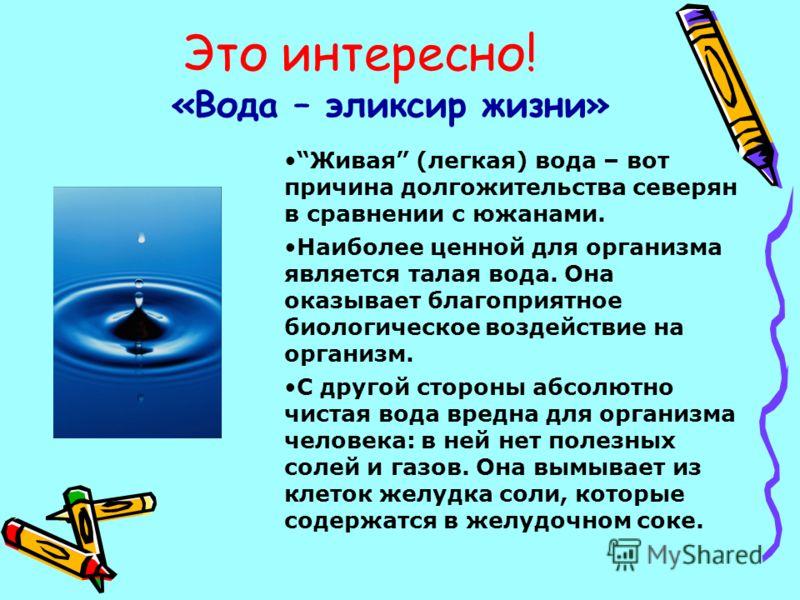Это интересно! «Вода – эликсир жизни» Живая (легкая) вода – вот причина долгожительства северян в сравнении с южанами. Наиболее ценной для организма является талая вода. Она оказывает благоприятное биологическое воздействие на организм. С другой стор