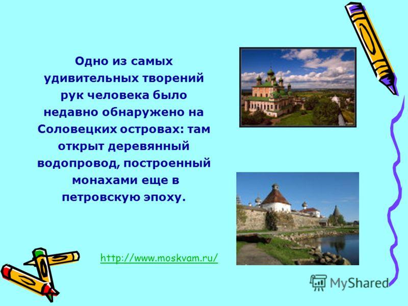 Одно из самых удивительных творений рук человека было недавно обнаружено на Соловецких островах: там открыт деревянный водопровод, построенный монахами еще в петровскую эпоху. http://www.moskvam.ru/