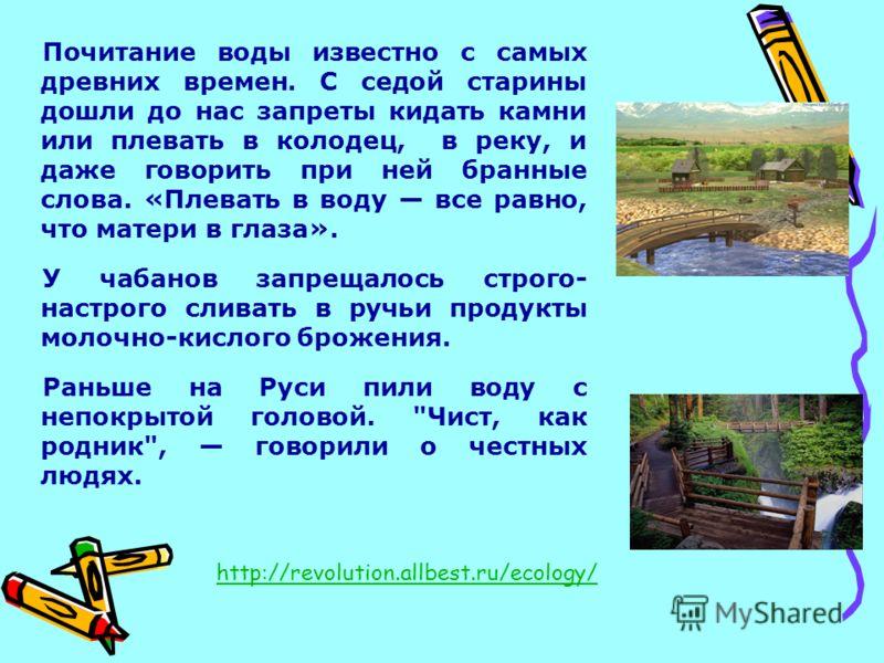 Почитание воды известно с самых древних времен. С седой старины дошли до нас запреты кидать камни или плевать в колодец, в реку, и даже говорить при ней бранные слова. «Плевать в воду все равно, что матери в глаза». У чабанов запрещалось строго- наст