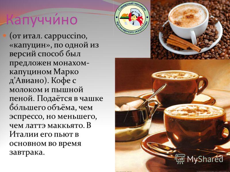 Капуччи́но (от итал. cappuccino, «капуцин», по одной из версий способ был предложен монахом- капуцином Марко дАвиано). Кофе с молоком и пышной пеной. Подаётся в чашке б́о́льшего объёма, чем эспрессо, но меньшего, чем латтэ маккьято. В Италии его пьют