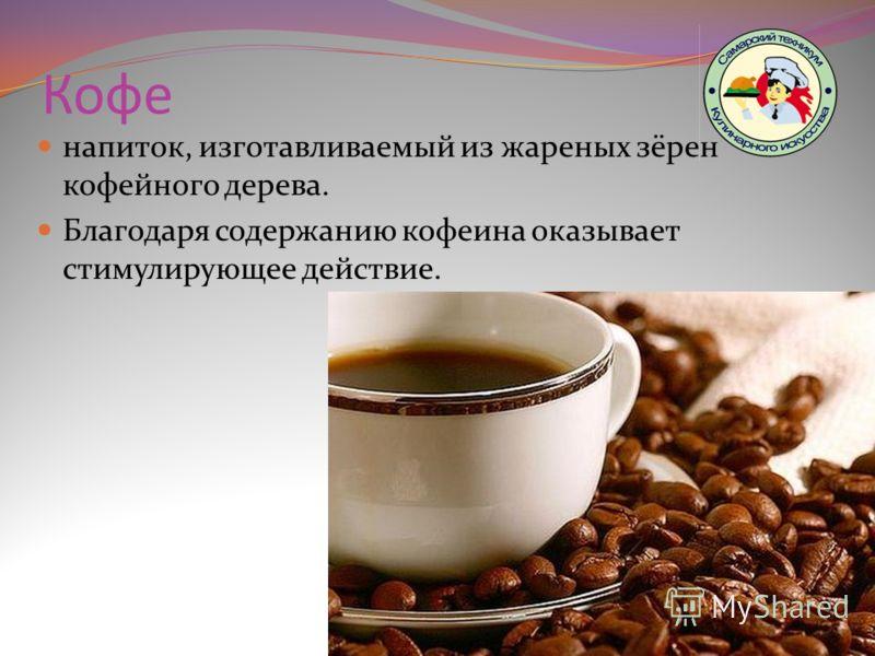Кофе напиток, изготавливаемый из жареных зёрен кофейного дерева. Благодаря содержанию кофеина оказывает стимулирующее действие.