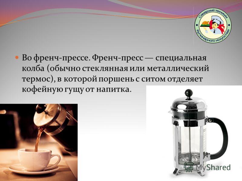 Во френч-прессе. Френч-пресс специальная колба (обычно стеклянная или металлический термос), в которой поршень с ситом отделяет кофейную гущу от напитка.
