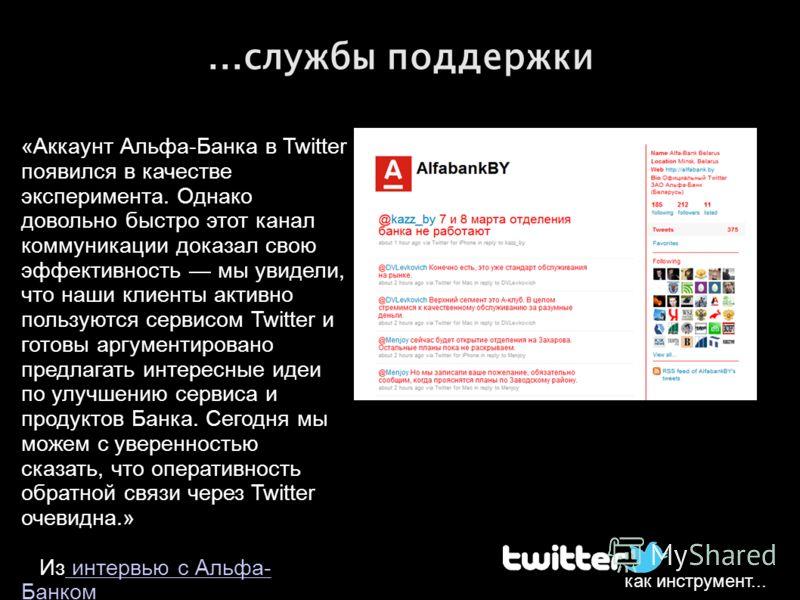 как инструмент......службы поддержки «Аккаунт Альфа-Банка в Twitter появился в качестве эксперимента. Однако довольно быстро этот канал коммуникации доказал свою эффективность мы увидели, что наши клиенты активно пользуются сервисом Twitter и готовы