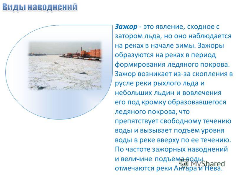 Зажор - это явление, сходное с затором льда, но оно наблюдается на реках в начале зимы. Зажоры образуются на реках в период формирования ледяного покрова. Зажор возникает из-за скопления в русле реки рыхлого льда и небольших льдин и вовлечения его по