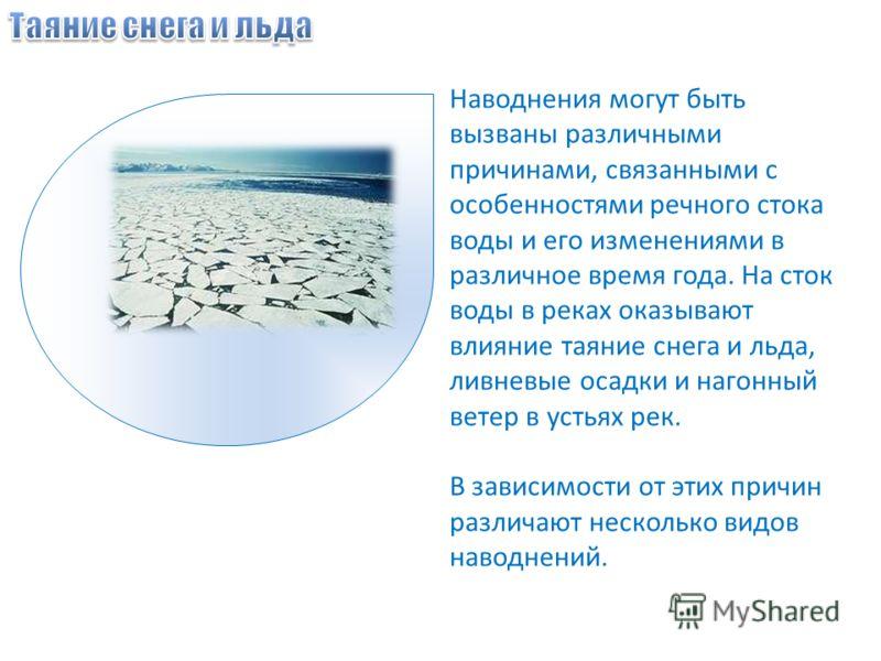 Наводнения могут быть вызваны различными причинами, связанными с особенностями речного стока воды и его изменениями в различное время года. На сток воды в реках оказывают влияние таяние снега и льда, ливневые осадки и нагонный ветер в устьях рек. В з