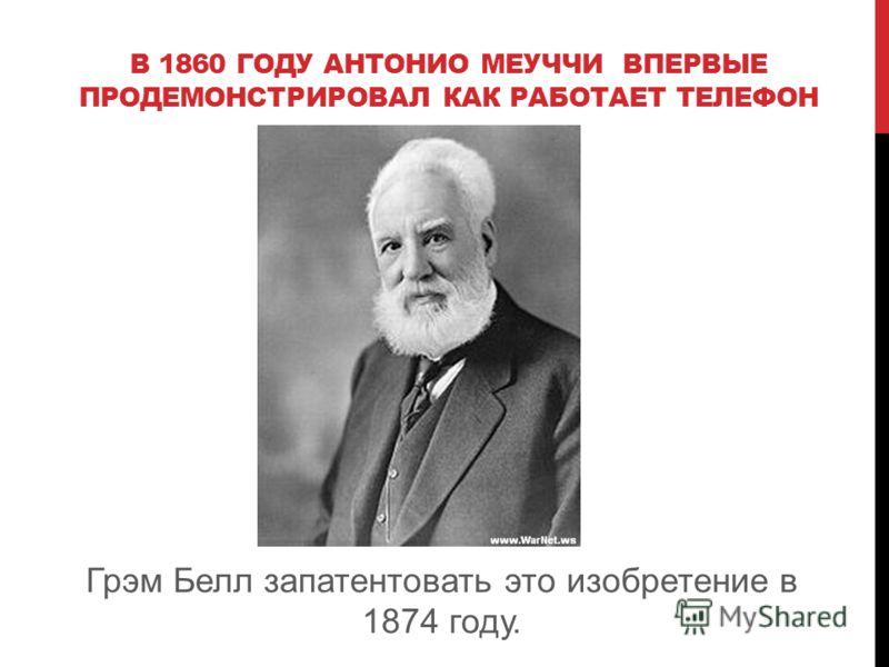 В 1860 ГОДУ АНТОНИО МЕУЧЧИ ВПЕРВЫЕ ПРОДЕМОНСТРИРОВАЛ КАК РАБОТАЕТ ТЕЛЕФОН Грэм Белл запатентовать это изобретение в 1874 году.
