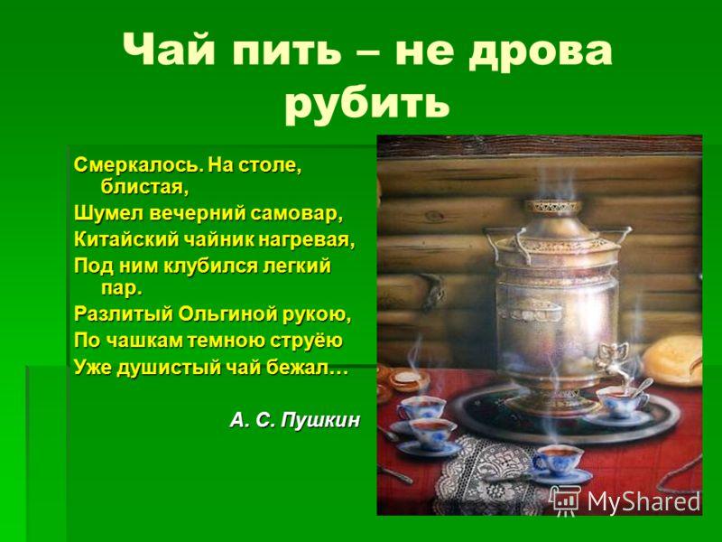 Чай пить – не дрова рубить Смеркалось. На столе, блистая, Шумел вечерний самовар, Китайский чайник нагревая, Под ним клубился легкий пар. Разлитый Ольгиной рукою, По чашкам темною струёю Уже душистый чай бежал… А. С. Пушкин