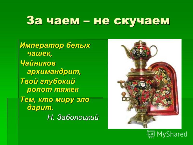 За чаем – не скучаем Император белых чашек, Чайников архимандрит, Твой глубокий ропот тяжек Тем, кто миру зло дарит. Н. Заболоцкий
