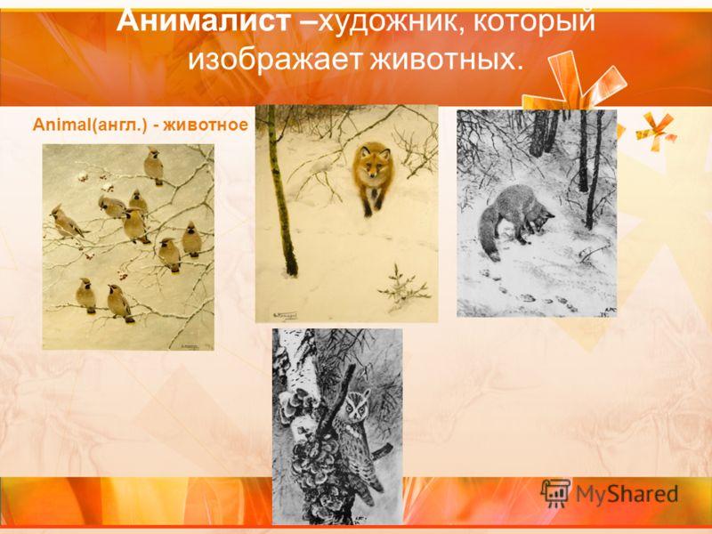 Анималист –художник, который изображает животных. Animal(англ.) - животное