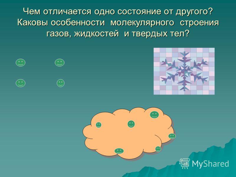 Чем отличается одно состояние от другого? Каковы особенности молекулярного строения газов, жидкостей и твердых тел?