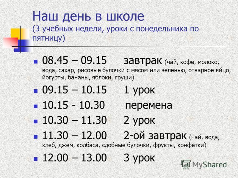 Наш день в школе (3 учебных недели, уроки с понедельника по пятницу) 08.45 – 09.15 завтрак (чай, кофе, молоко, вода, сахар, рисовые булочки с мясом или зеленью, отварное яйцо, йогурты, бананы, яблоки, груши) 09.15 – 10.15 1 урок 10.15 - 10.30 перемен