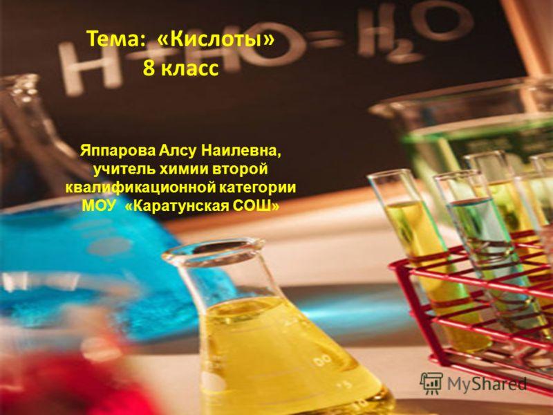 Тема: «Кислоты» 8 класс Яппарова Алсу Наилевна, учитель химии второй квалификационной категории МОУ «Каратунская СОШ»