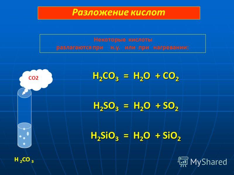 H 2 CO 3 = H 2 O + CO 2 H 2 SO 3 = H 2 O + SO 2 H 2 SiO 3 = H 2 O + SiO 2 CO2 H 2 CO 3 Разложение кислот Некоторые кислоты разлагаются при н.у. или при нагревании: