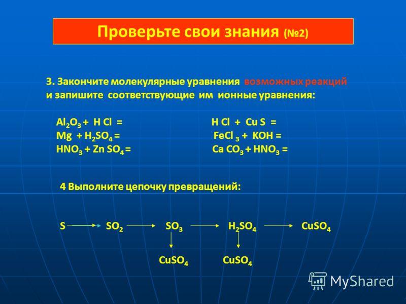 3. Закончите молекулярные уравнения возможных реакций и запишите соответствующие им ионные уравнения: Al 2 О 3 + H Cl = H Cl + Cu S = Mg + H 2 SO 4 = FeCl 3 + KOH = HNO 3 + Zn SO 4 = Ca CO 3 + HNO 3 = 4 Выполните цепочку превращений: S SO 2 SO 3 H 2