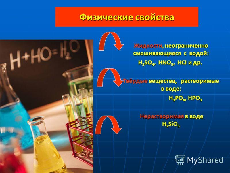 Физические свойства Жидкости, неограниченно смешивающиеся с водой: Жидкости, неограниченно смешивающиеся с водой: H 2 SO 4, HNO 3, HCI и др. H 2 SO 4, HNO 3, HCI и др. Твёрдые вещества, растворимые в воде: Твёрдые вещества, растворимые в воде: H 3 PO