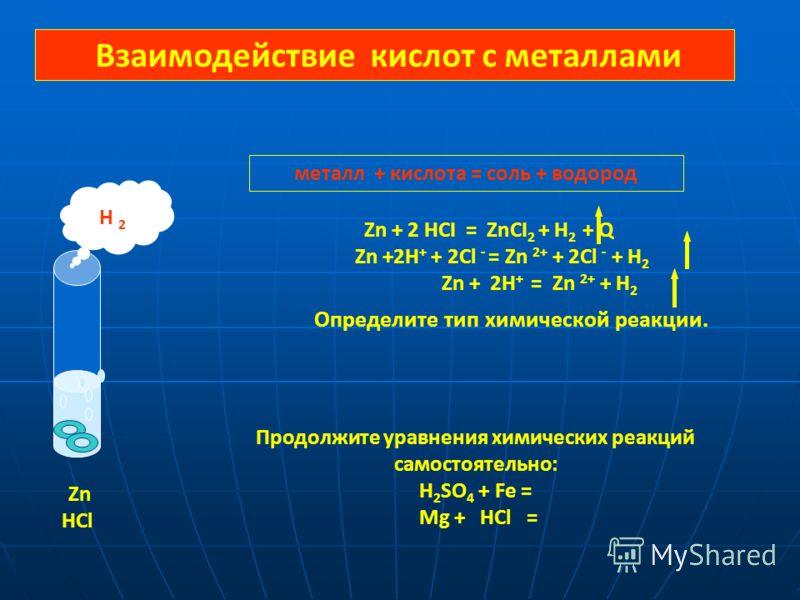 Взаимодействие кислот с металлами Zn + 2 HCI = ZnCI 2 + H 2 + Q Zn +2H + + 2Cl - = Zn 2+ + 2Cl - + H 2 Zn + 2H + = Zn 2+ + H 2 Определите тип химической реакции. металл + кислота = соль + водород Продолжите уравнения химических реакций самостоятельно