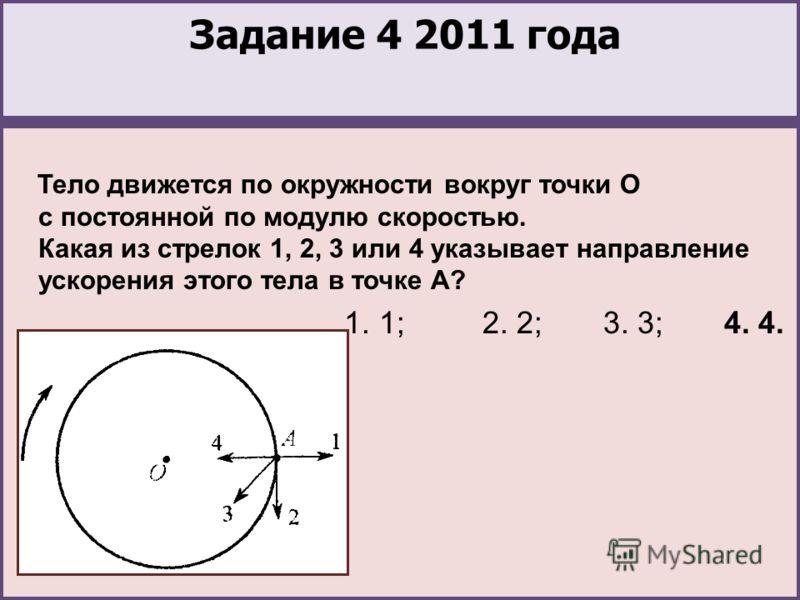Задание 4 2011 года Тело движется по окружности вокруг точки О с постоянной по модулю скоростью. Какая из стрелок 1, 2, 3 или 4 указывает направление ускорения этого тела в точке А? 1. 1; 2. 2; 3. 3; 4. 4.