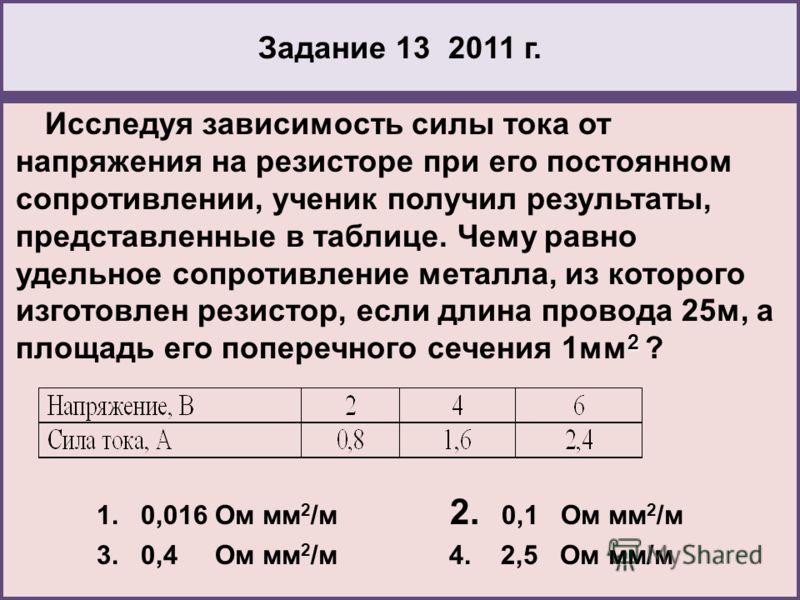Задание 13 2011 г. 2 Исследуя зависимость силы тока от напряжения на резисторе при его постоянном сопротивлении, ученик получил результаты, представленные в таблице. Чему равно удельное сопротивление металла, из которого изготовлен резистор, если дли