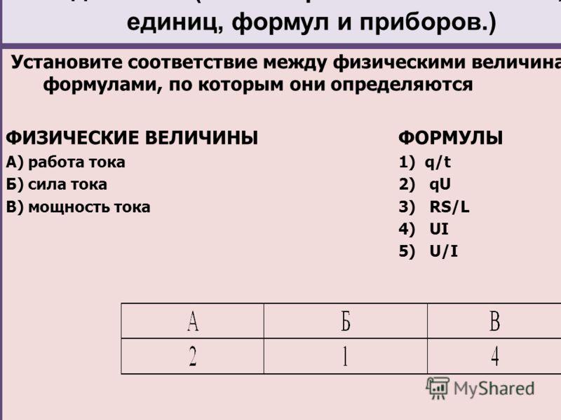 Задание 19 (Знание физических величин, их единиц, формул и приборов.) Установите соответствие между физическими величинами и формулами, по которым они определяются ФИЗИЧЕСКИЕ ВЕЛИЧИНЫФОРМУЛЫ А) работа тока1) q/t Б) сила тока2) qU В) мощность тока3) R