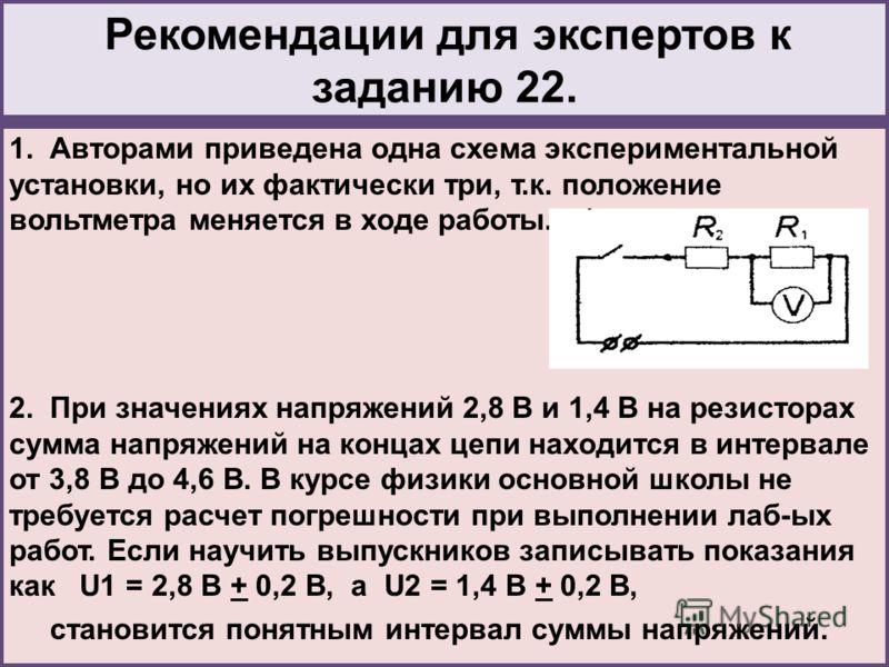 Рекомендации для экспертов к заданию 22. 1. Авторами приведена одна схема экспериментальной установки, но их фактически три, т.к. положение вольтметра меняется в ходе работы. 2. При значениях напряжений 2,8 В и 1,4 В на резисторах сумма напряжений на