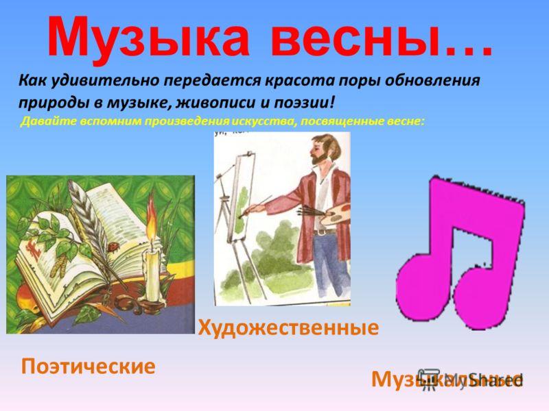 Музыка весны… Как удивительно передается красота поры обновления природы в музыке, живописи и поэзии! Давайте вспомним произведения искусства, посвященные весне: Поэтические Художественные Музыкальные