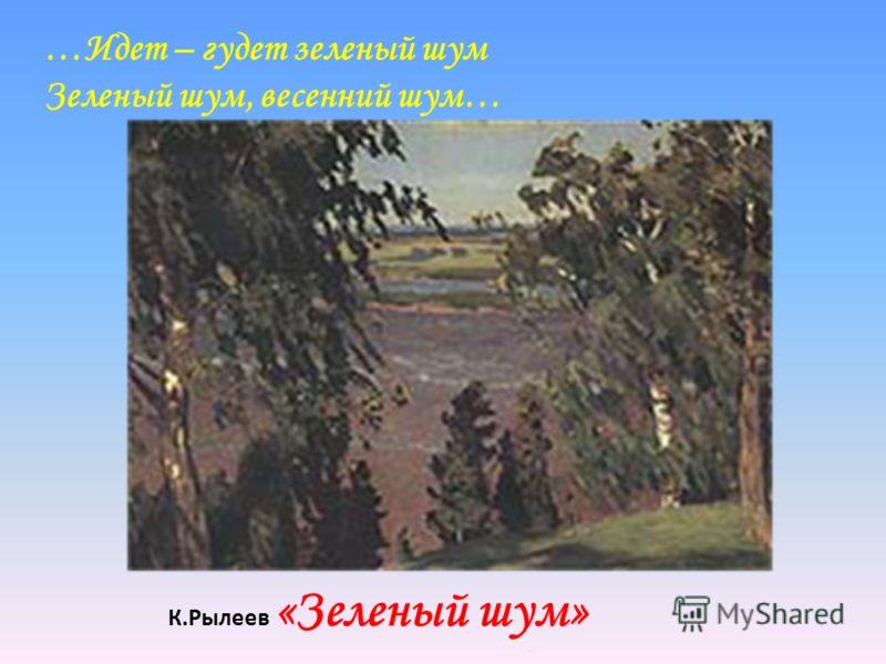 К.Рылеев «Зеленый шум» …Идет – гудет зеленый шум Зеленый шум, весенний шум…