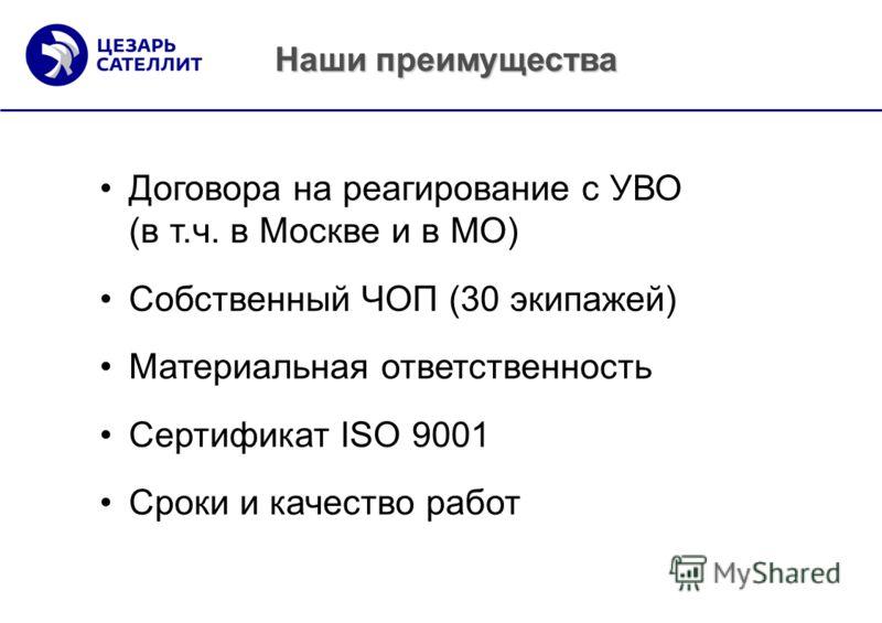 Договора на реагирование с УВО (в т.ч. в Москве и в МО) Собственный ЧОП (30 экипажей) Материальная ответственность Сертификат ISO 9001 Сроки и качество работ