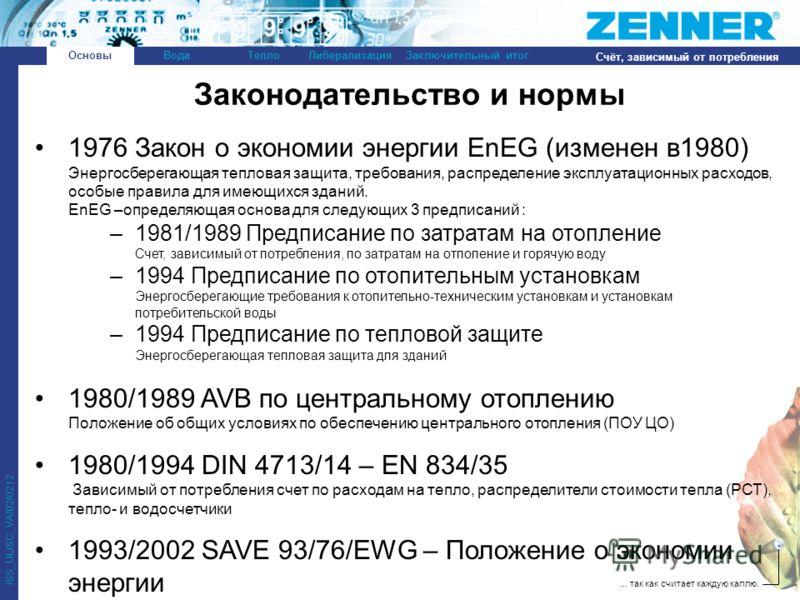 ... так как считает каждую каплю. ISS_UL/SC_VA/02/0212 ОсновыВодаТеплоЛиберализацияЗаключительный итог Счёт, зависимый от потребления 1976 Закон о экономии энергии EnEG (изменен в1980) Энергосберегающая тепловая защита, требования, распределение эксп