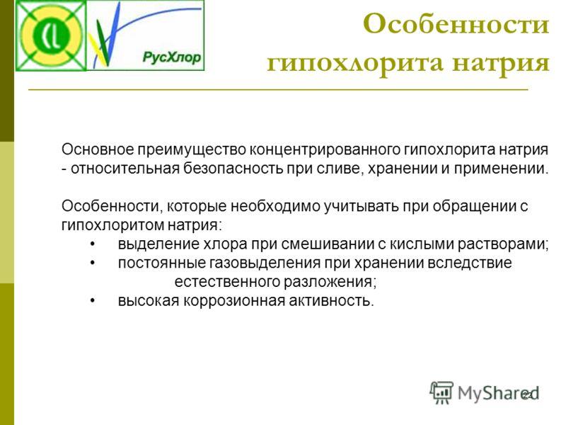 22 Основное преимущество концентрированного гипохлорита натрия - относительная безопасность при сливе, хранении и применении. Особенности, которые необходимо учитывать при обращении с гипохлоритом натрия: выделение хлора при смешивании с кислыми раст