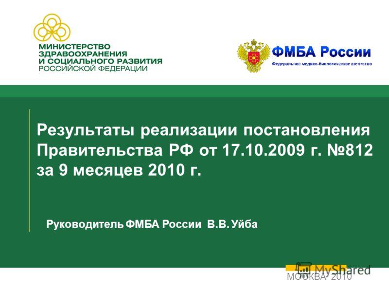 Результаты реализации постановления Правительства РФ от 17.10.2009 г. 812 за 9 месяцев 2010 г. МОСКВА 2010 Руководитель ФМБА России В.В. Уйба