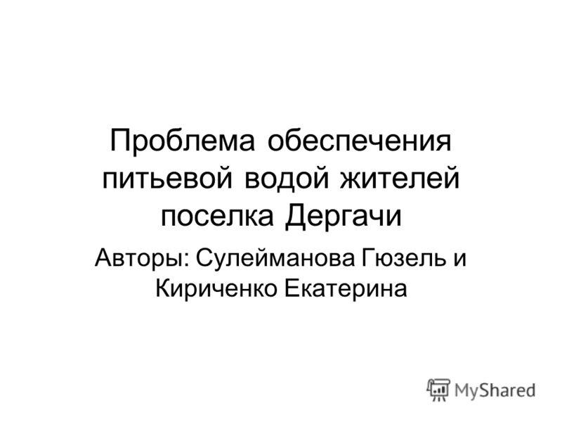 Проблема обеспечения питьевой водой жителей поселка Дергачи Авторы: Сулейманова Гюзель и Кириченко Екатерина