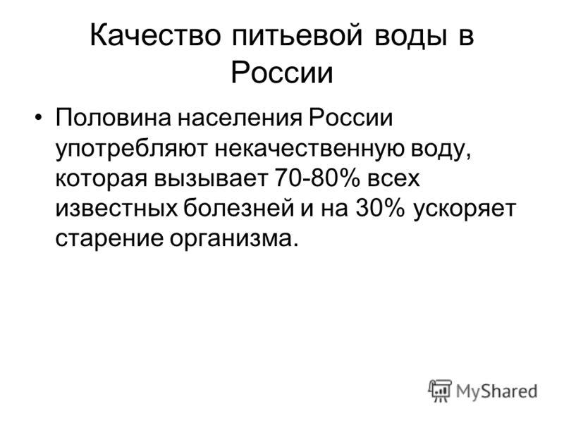 Качество питьевой воды в России Половина населения России употребляют некачественную воду, которая вызывает 70-80% всех известных болезней и на 30% ускоряет старение организма.