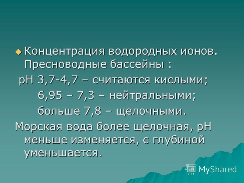 Концентрация водородных ионов. Пресноводные бассейны : Концентрация водородных ионов. Пресноводные бассейны : рН 3,7-4,7 – считаются кислыми; рН 3,7-4,7 – считаются кислыми; 6,95 – 7,3 – нейтральными; 6,95 – 7,3 – нейтральными; больше 7,8 – щелочными