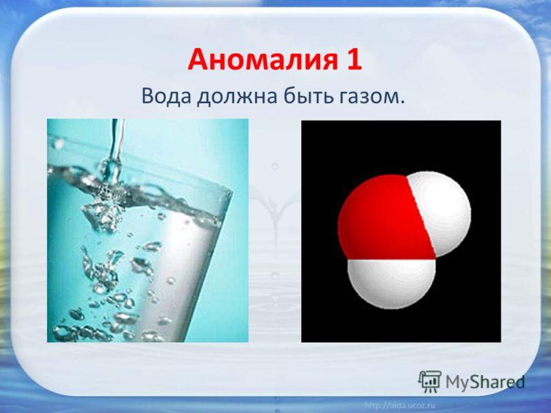 Аномалия 1 Вода должна быть газом.