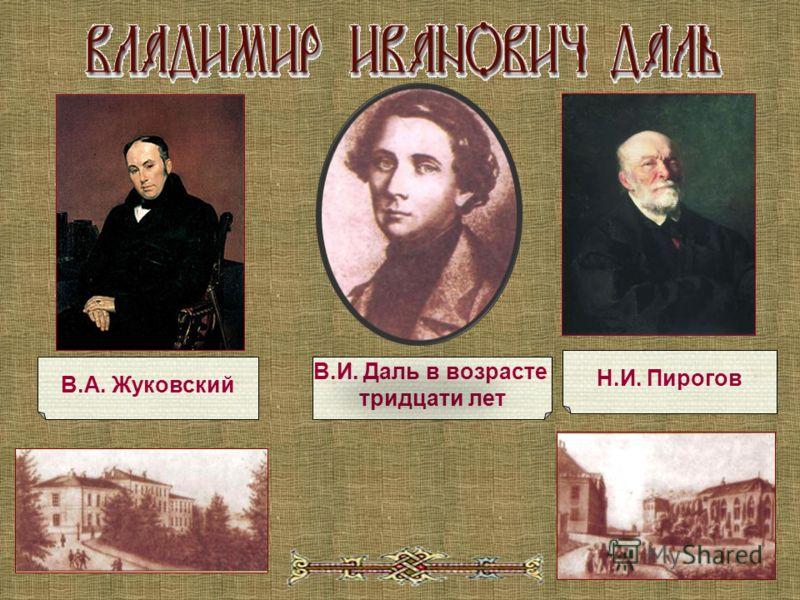 В.И. Даль в возрасте тридцати лет В.А. Жуковский Н.И. Пирогов