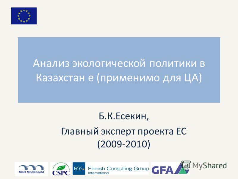 Анализ экологической политики в Казахстан е (применимо для ЦА) Б.К.Есекин, Главный эксперт проекта ЕС (2009-2010)