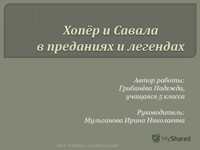 Автор работы: Грибанёва Надежда, учащаяся 5 класса Руководитель: Мульганова Ирина Николаевна МКОУ  КАМЕНКА - САДОВСКАЯ СОШ