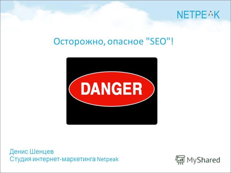 Денис Шенцев Студия интернет-маркетинга Netpeak Осторожно, опасное SEO!