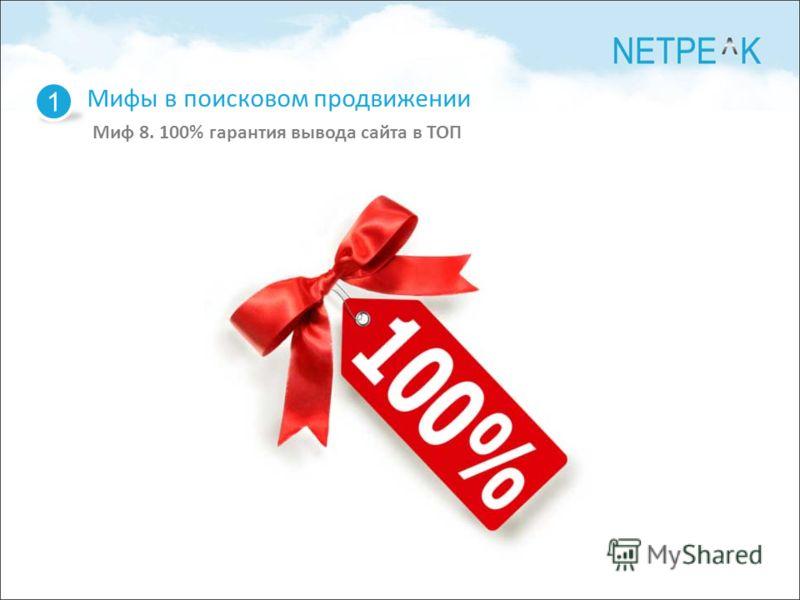 Мифы в поисковом продвижении Миф 8. 100% гарантия вывода сайта в ТОП 1