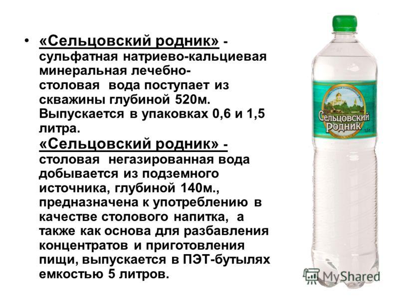 «Сельцовский родник» - сульфатная натриево-кальциевая минеральная лечебно- столовая вода поступает из скважины глубиной 520м. Выпускается в упаковках 0,6 и 1,5 литра. «Сельцовский родник» - столовая негазированная вода добывается из подземного источн