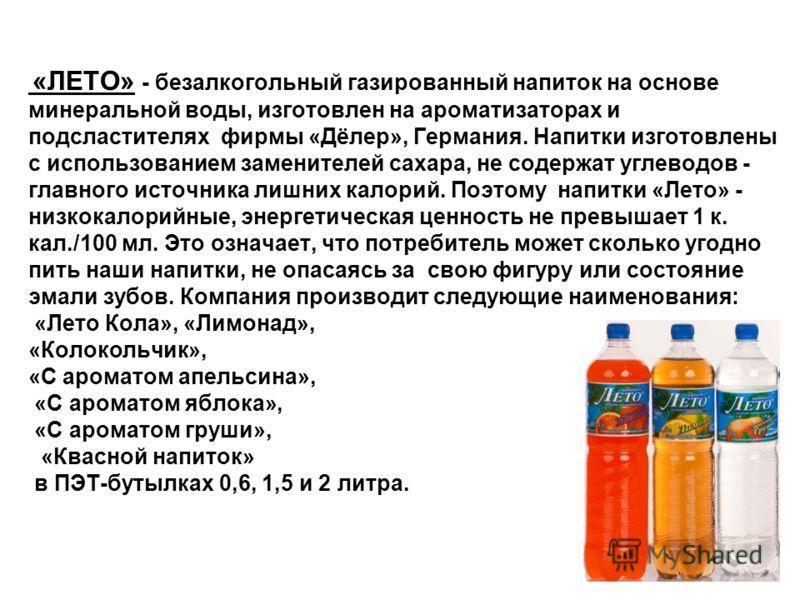 «ЛЕТО» - безалкогольный газированный напиток на основе минеральной воды, изготовлен на ароматизаторах и подсластителях фирмы «Дёлер», Германия. Напитки изготовлены с использованием заменителей сахара, не содержат углеводов - главного источника лишних