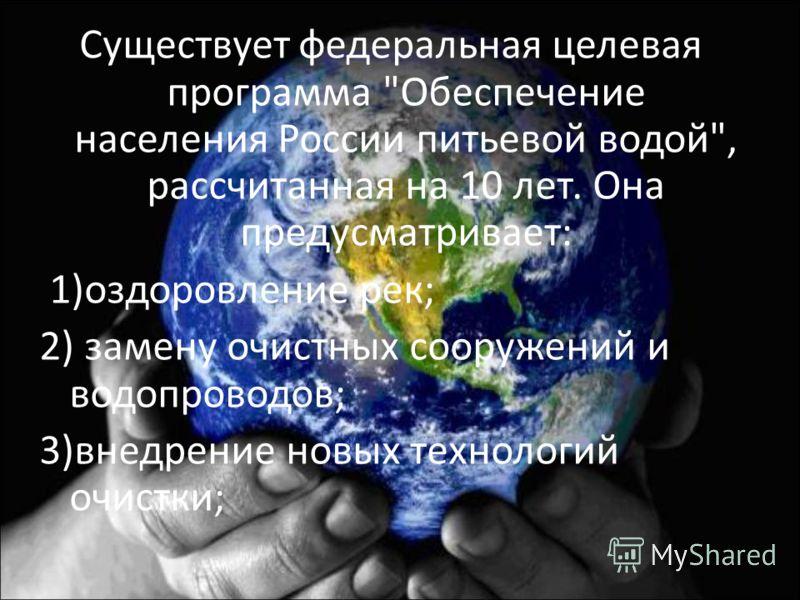 Существует федеральная целевая программа Обеспечение населения России питьевой водой, рассчитанная на 10 лет. Она предусматривает: 1)оздоровление рек; 2) замену очистных сооружений и водопроводов; 3)внедрение новых технологий очистки;
