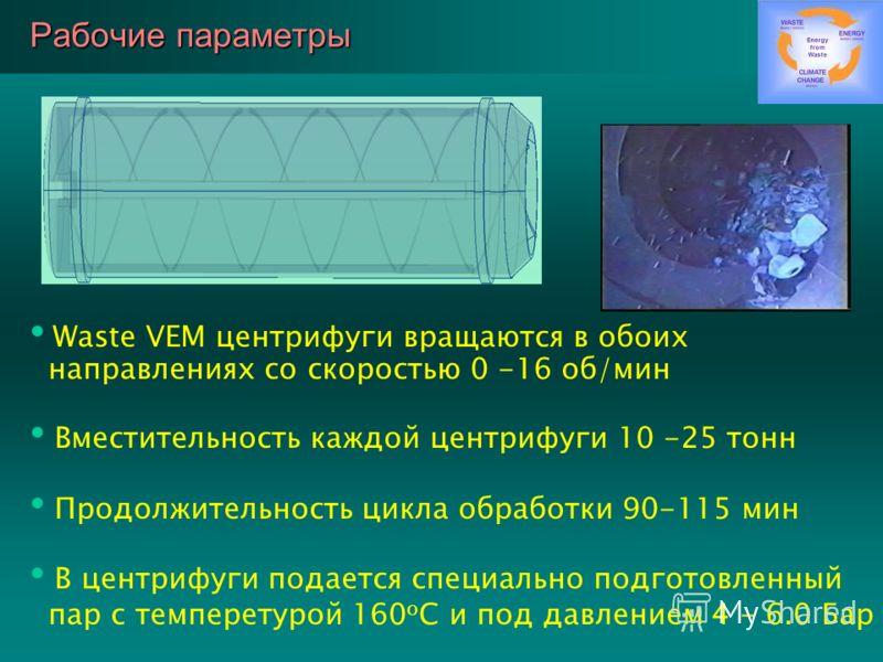 Рабочие параметры Waste VEM центрифуги вращаются в обоих направлениях со скоростью 0 -16 об/мин Вместительность каждой центрифуги 10 -25 тонн Продолжительность цикла обработки 90-115 мин В центрифуги подается специально подготовленный пар с темперету
