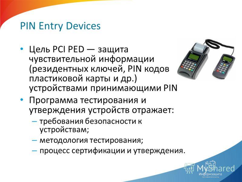 PIN Entry Devices Цель PCI PED защита чувствительной информации (резидентных ключей, PIN кодов пластиковой карты и др.) устройствами принимающими PIN Программа тестирования и утверждения устройств отражает: – требования безопасности к устройствам; –